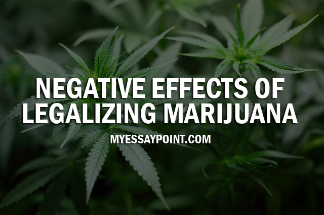negative effects of legalizing marijuana my essay point negative effects of legalizing marijuana