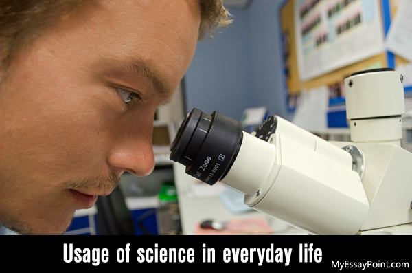 how do we use science in everyday life my essay point use of science in our life